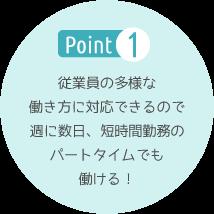 Point1 従業員の多様な働き方に対応できるので週に数日、短時間勤務のパートタイムでも働ける!