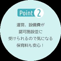 Point2 運営、設備費が認可施設並みに受けられるので気になる保育料も安心!